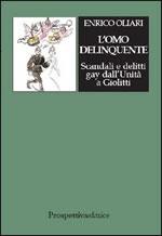 L' omo delinquente. Scandali e delitti gay dall'Unità a Giolitti
