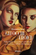 Gli occhi eroici. Sibilla Aleramo, Eleonora Duse, Cordula Poletti: una storia d'amore nell'Italia della Belle Èpoque