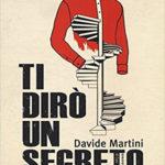 """""""Ti dirò un segreto"""" di Davide Martini: un romanzo per dire che l'amore non ci salverà"""